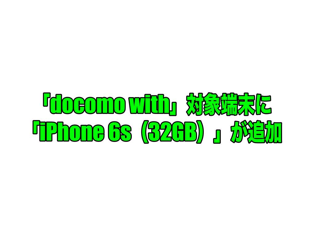 「docomo with」対象端末に「iPhone 6s(32GB)」が追加