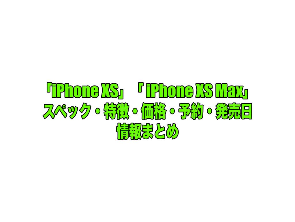 「iPhone XS」「 iPhone XS Max」情報まとめ