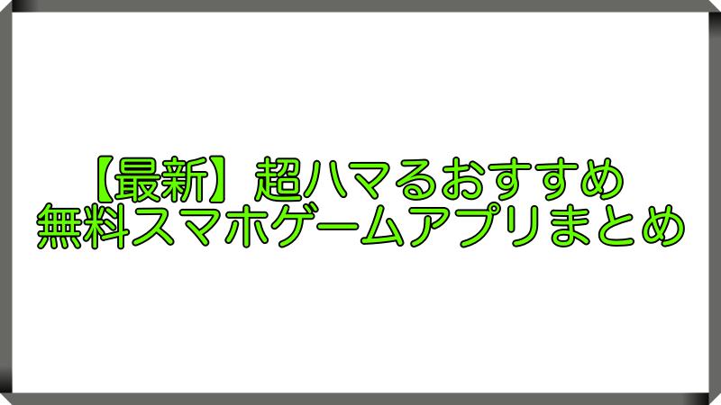【最新】超ハマるおすすめ無料スマホゲームアプリまとめ