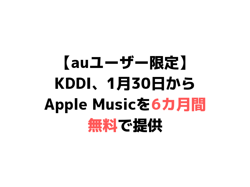 【auユーザー限定】KDDI、1月30日からApple Musicを6カ月間無料で提供