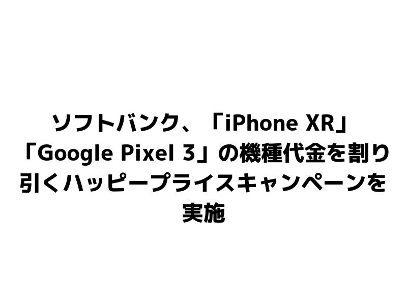 ソフトバンク、「iPhone XR」「Google Pixel 3」の機種代金を割り引くハッピープライスキャンペーンを実施