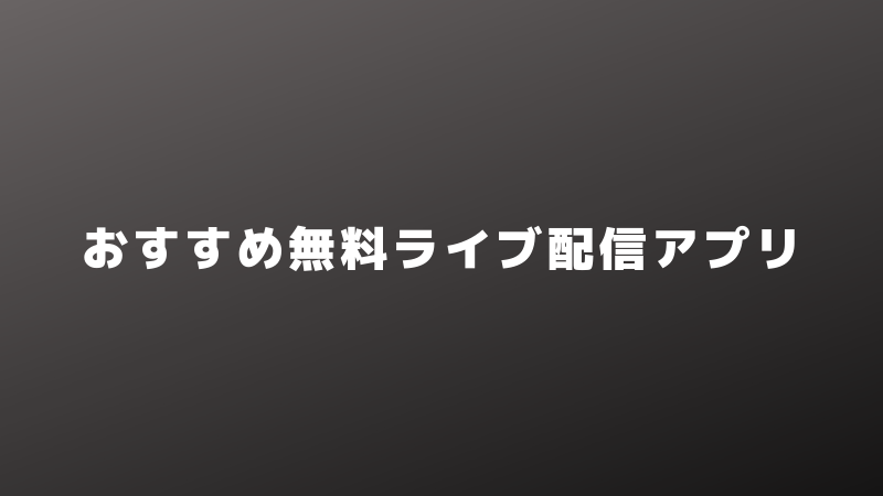 おすすめ無料ライブ配信アプリまとめ【おすすめポイントをサクッと比較】