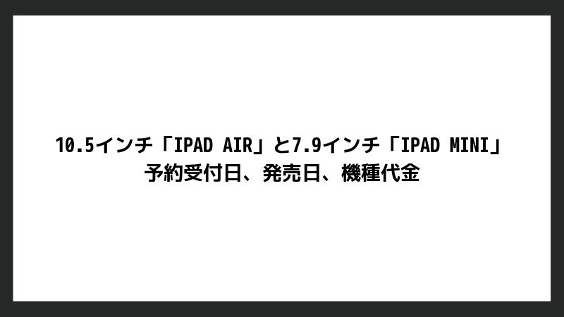 新しい10.5インチ「iPad Air」と7.9インチ「iPad mini」の予約受付日、発売日、機種代金まとめ【ドコモ・au・ソフトバンク】
