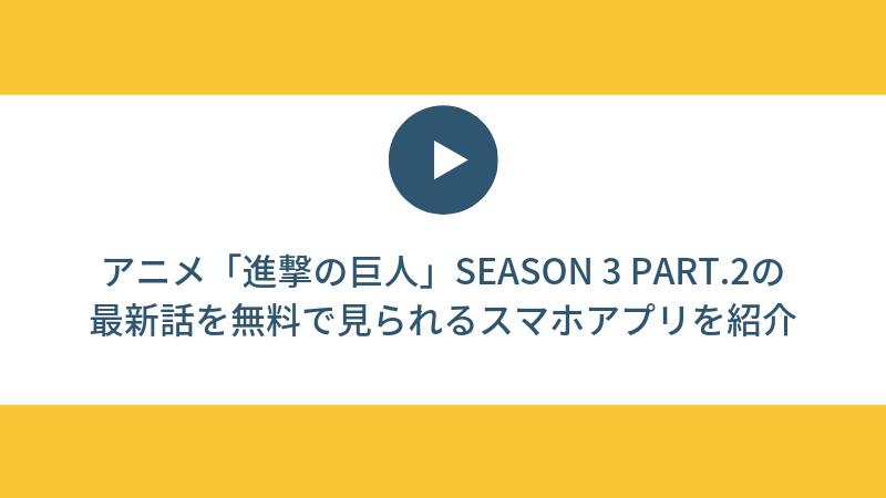 【見逃し配信】アニメ「進撃の巨人」Season 3 Part.2の最新話を無料で見られるスマホアプリを紹介
