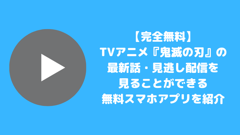 【完全無料】TVアニメ『鬼滅の刃』の最新話・見逃し配信を見ることができる無料スマホアプリを紹介