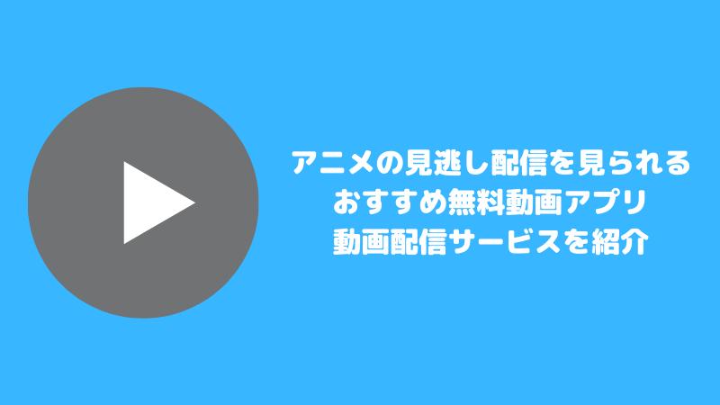 アニメの見逃し配信を見られるおすすめ無料動画アプリ・動画配信サービス