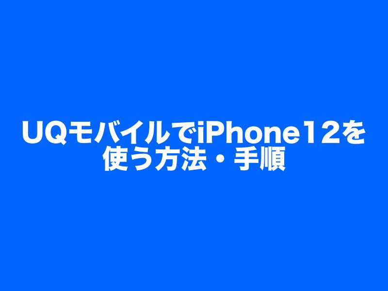 UQモバイルでiPhone12を使うための方法・手順をわかりやすく解説