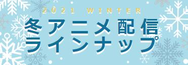 2021冬アニメ・配信ラインナップ