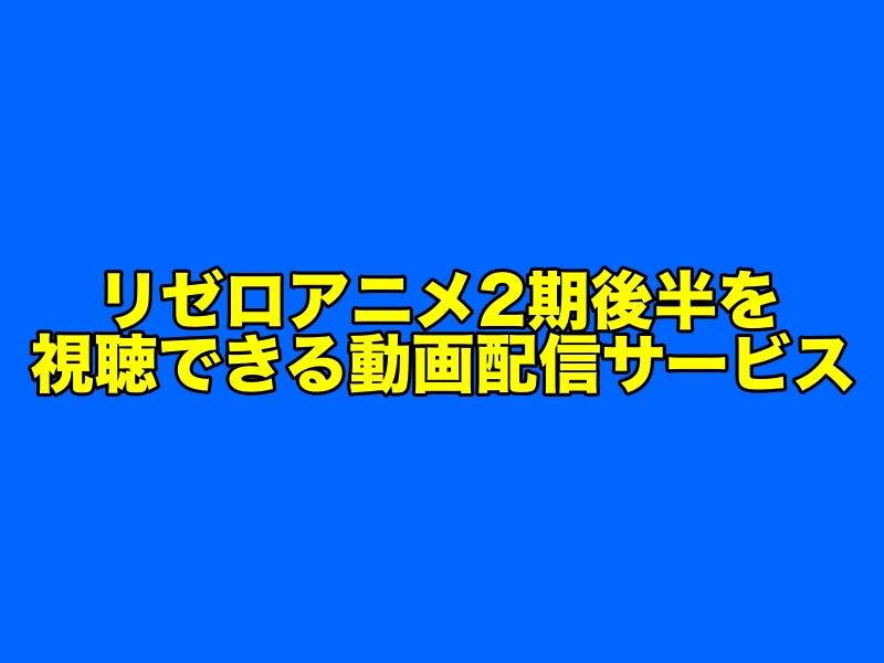 リゼロアニメ2期後半の見逃し配信を視聴できる動画配信サイト
