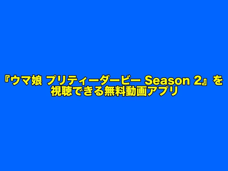 アニメ2期『ウマ娘 プリティーダービー Season 2』の見逃し配信をフル視聴できる無料動画アプリ