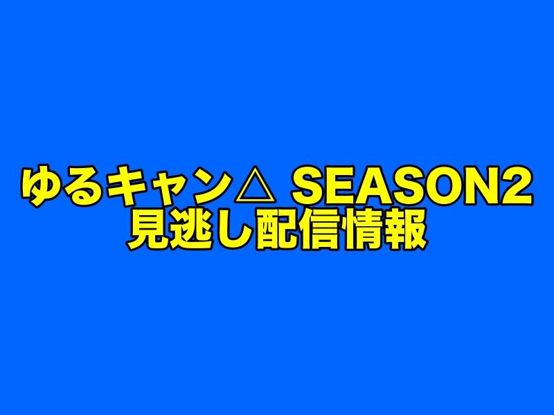 『ゆるキャン△ SEASON2』の見逃し配信をフル視聴できる無料動画アプリ・動画配信サービス情報まとめ