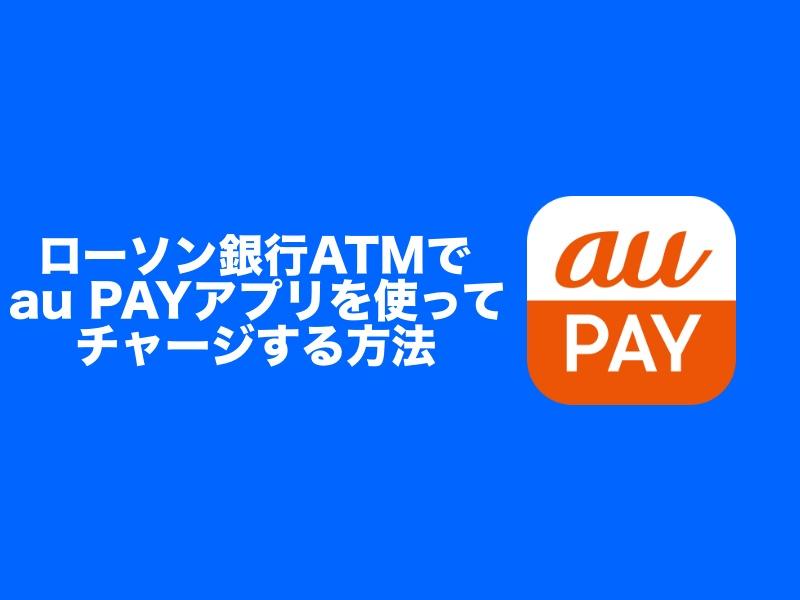 ローソン銀行ATMでau PAYアプリを使ってチャージする方法