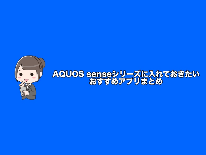 AQUOS senseシリーズに入れておきたいおすすめアプリ