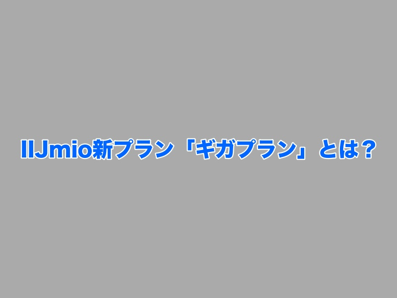 IIJmioの新プラン「ギガプラン」とは?
