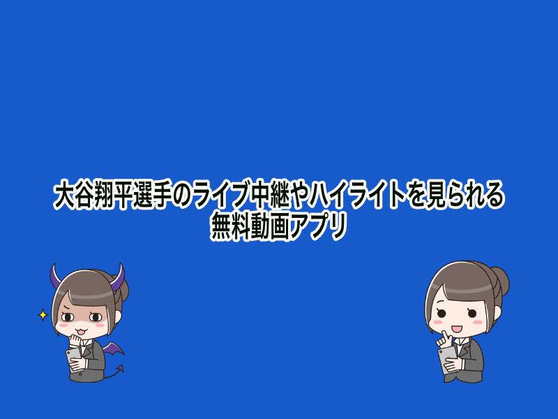 大谷翔平選手のライブ中継やハイライトを見られる無料動画アプリ